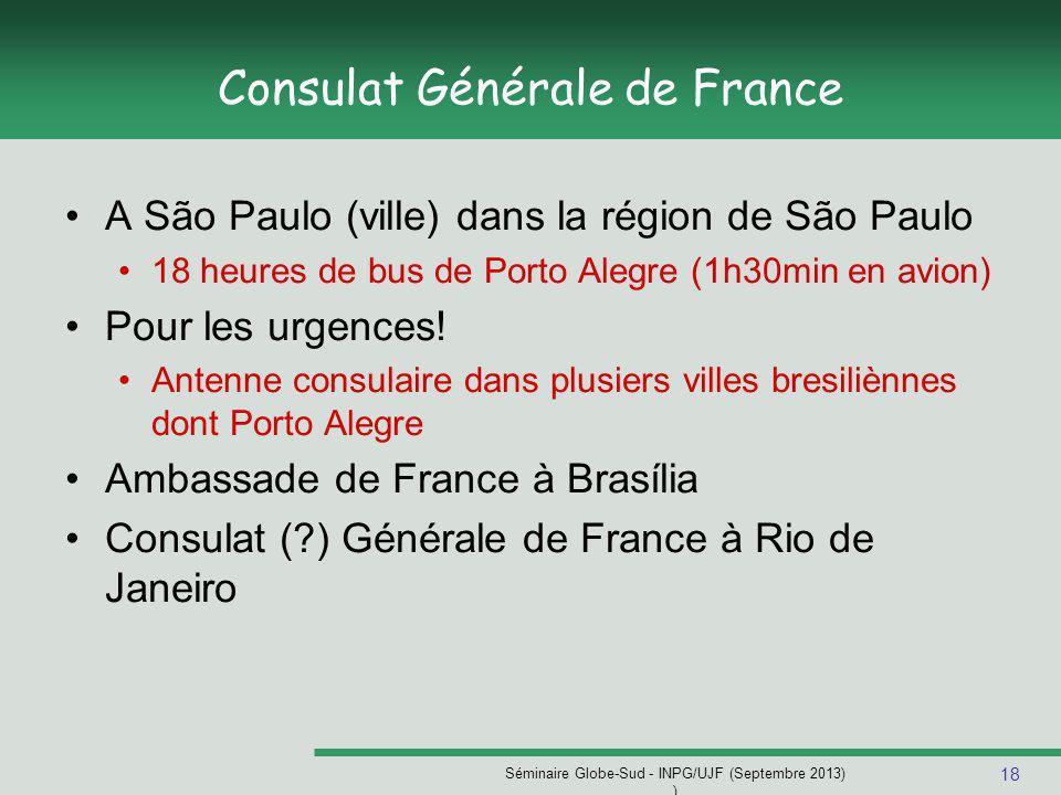 18 Séminaire Globe-Sud - INPG/UJF (Septembre 2013) ) Consulat Générale de France A São Paulo (ville) dans la région de São Paulo 18 heures de bus de Porto Alegre (1h30min en avion) Pour les urgences.