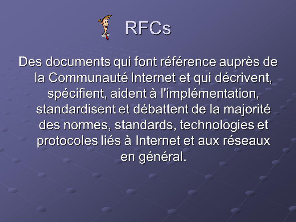 RFCs Des documents qui font référence auprès de la Communauté Internet et qui décrivent, spécifient, aident à l implémentation, standardisent et débattent de la majorité des normes, standards, technologies et protocoles liés à Internet et aux réseaux en général.