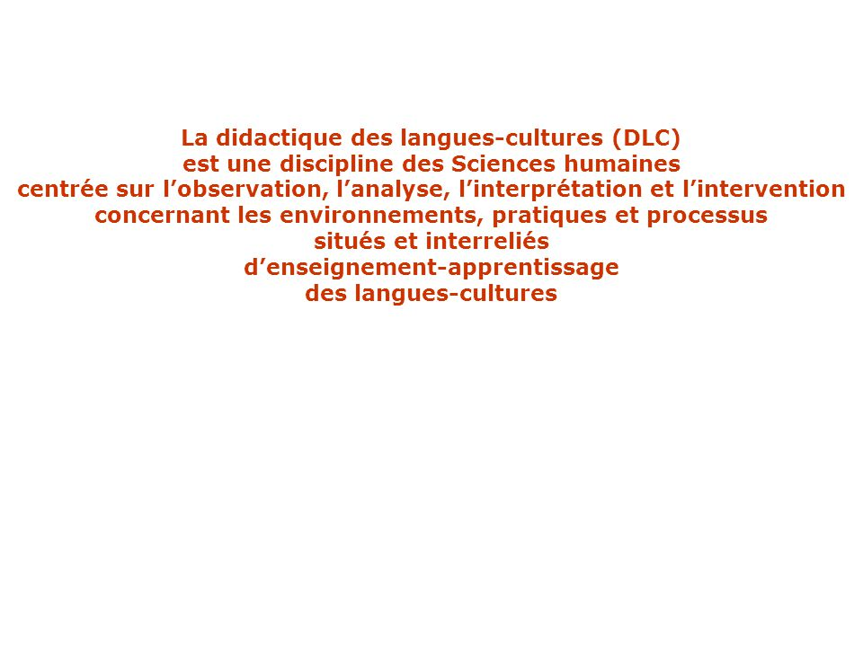 La didactique des langues-cultures (DLC) est une discipline des Sciences humaines centrée sur l'observation, l'analyse, l'interprétation et l'interven
