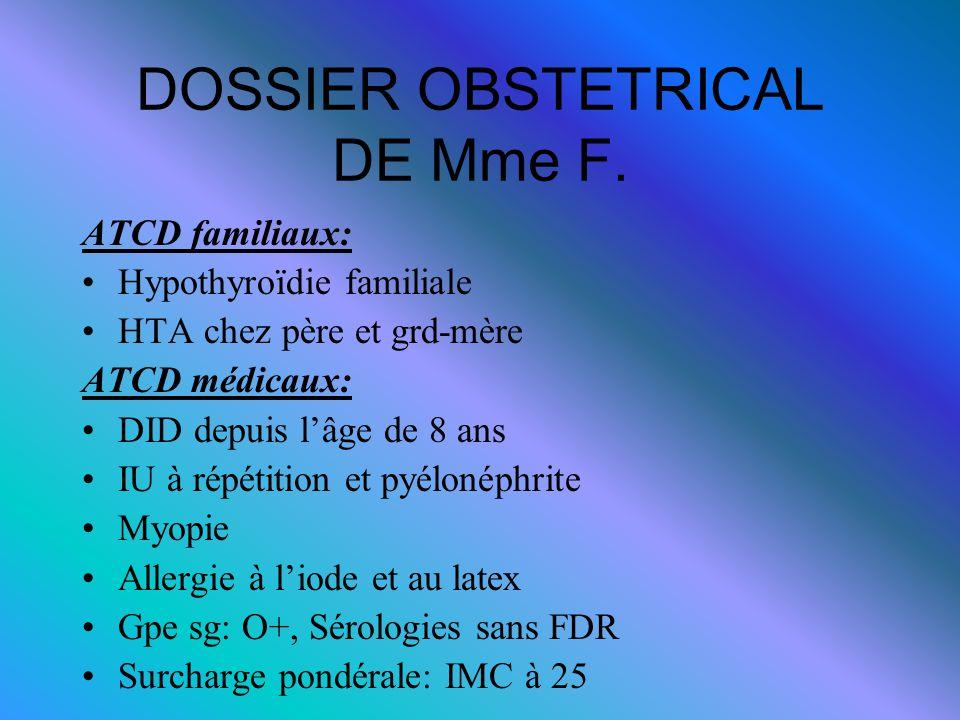DOSSIER OBSTETRICAL DE Mme F. ATCD familiaux: Hypothyroïdie familiale HTA chez père et grd-mère ATCD médicaux: DID depuis l'âge de 8 ans IU à répétiti