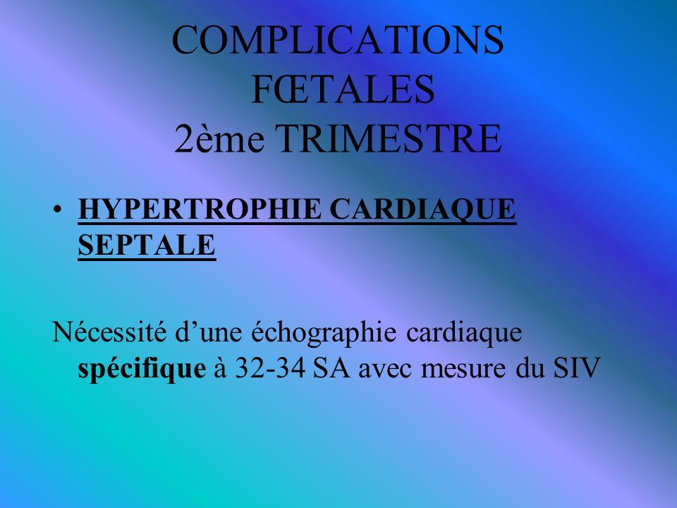 COMPLICATIONS FŒTALES 2ème TRIMESTRE HYPERTROPHIE CARDIAQUE SEPTALE Nécessité d'une échographie cardiaque spécifique à 32-34 SA avec mesure du SIV