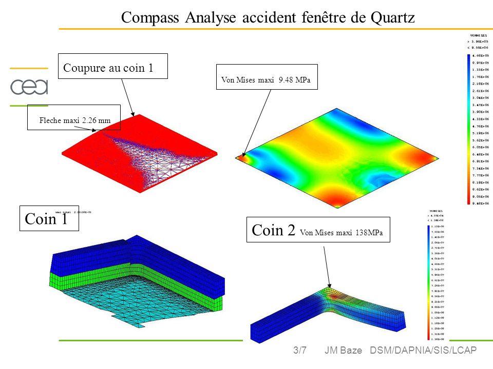 3/7 Compass Analyse accident fenêtre de Quartz JM Baze DSM/DAPNIA/SIS/LCAP Coupure au coin 1 Von Mises maxi 9.48 MPa Fleche maxi 2.26 mm Coin 1 Coin 2 Von Mises maxi 138MPa Coin 1