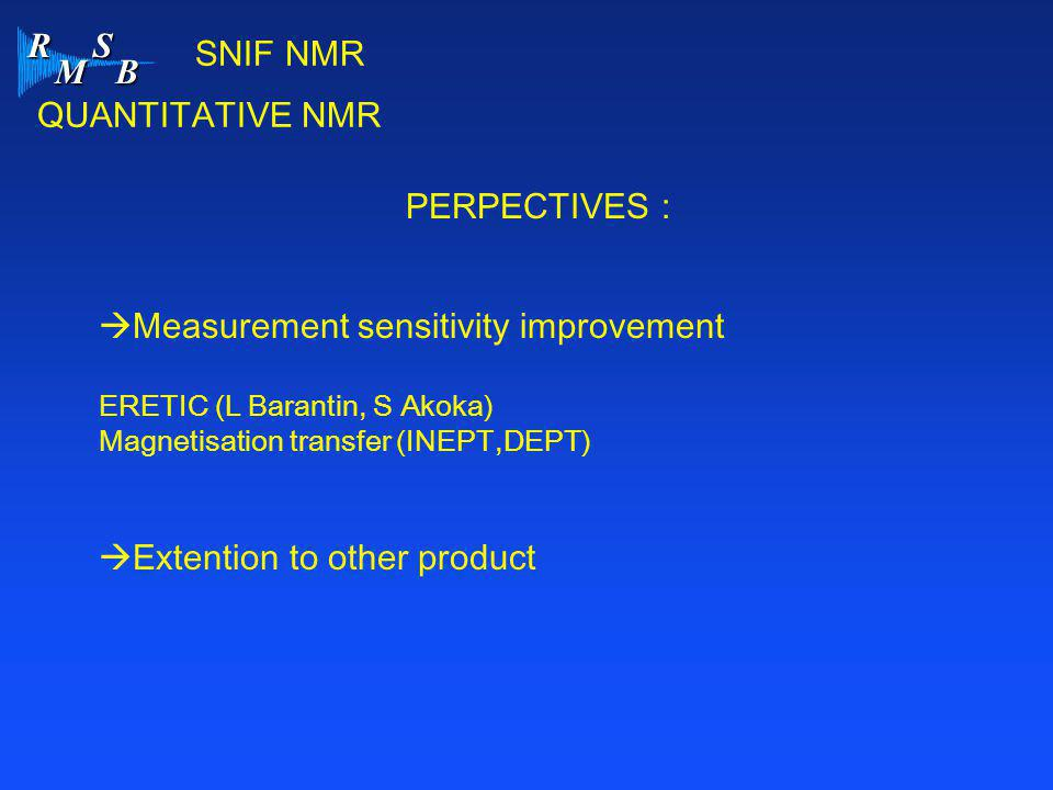R M S B SNIF NMR QUANTITATIVE NMR PERPECTIVES :  Measurement sensitivity improvement ERETIC (L Barantin, S Akoka) Magnetisation transfer (INEPT,DEPT)  Extention to other product