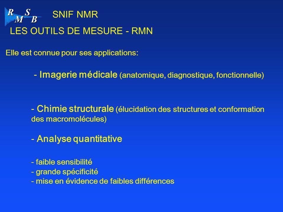 R M S B LES OUTILS DE MESURE - RMN Elle est connue pour ses applications: - Imagerie médicale (anatomique, diagnostique, fonctionnelle) - Chimie struc