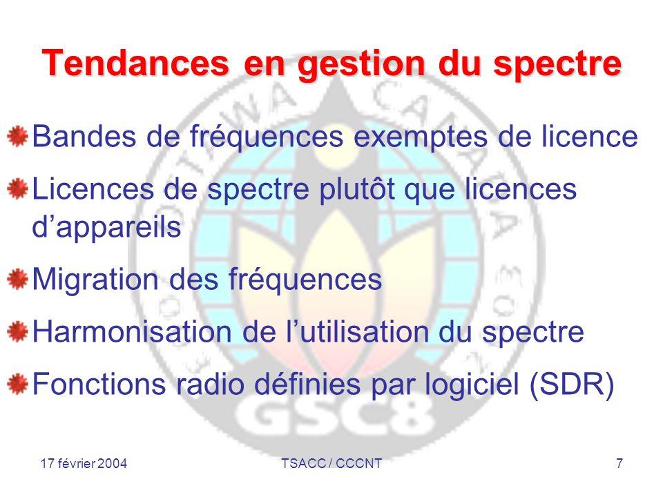 17 février 2004TSACC / CCCNT7 Tendances en gestion du spectre Bandes de fréquences exemptes de licence Licences de spectre plutôt que licences d'appareils Migration des fréquences Harmonisation de l'utilisation du spectre Fonctions radio définies par logiciel (SDR)