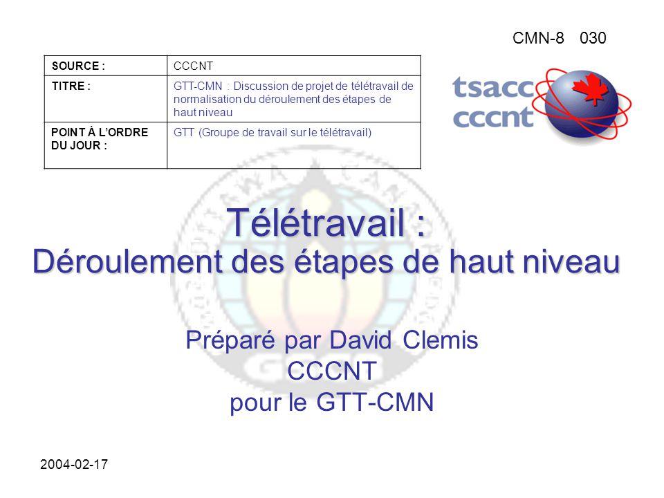 CMN-8030 SOURCE :CCCNT TITRE :GTT-CMN : Discussion de projet de télétravail de normalisation du déroulement des étapes de haut niveau POINT À L'ORDRE DU JOUR : GTT (Groupe de travail sur le télétravail) 2004-02-17 Télétravail : Déroulement des étapes de haut niveau Préparé par David Clemis CCCNT pour le GTT-CMN