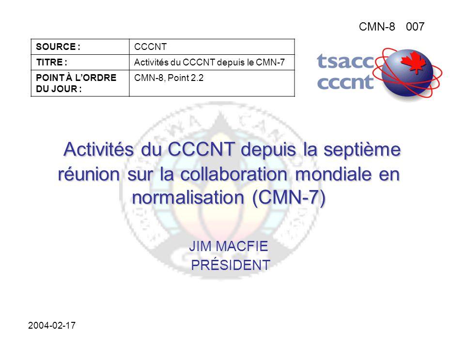 CMN-8007 SOURCE :CCCNT TITRE :Activités du CCCNT depuis le CMN-7 POINT À L'ORDRE DU JOUR : CMN-8, Point 2.2 2004-02-17 Activités du CCCNT depuis la septième réunion sur la collaboration mondiale en normalisation (CMN-7) Activités du CCCNT depuis la septième réunion sur la collaboration mondiale en normalisation (CMN-7) JIM MACFIE PRÉSIDENT