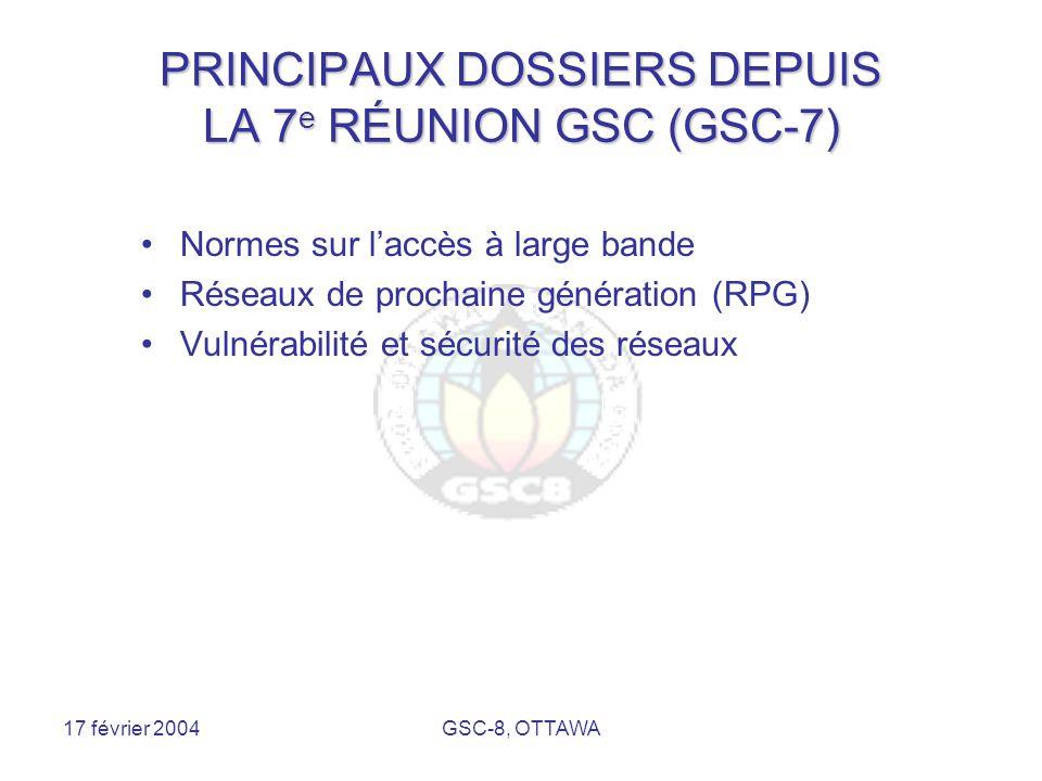 17 février 2004GSC-8, OTTAWA PRINCIPAUX DOSSIERS DEPUIS LA 7 e RÉUNION GSC (GSC-7) Normes sur l'accès à large bande Réseaux de prochaine génération (RPG) Vulnérabilité et sécurité des réseaux