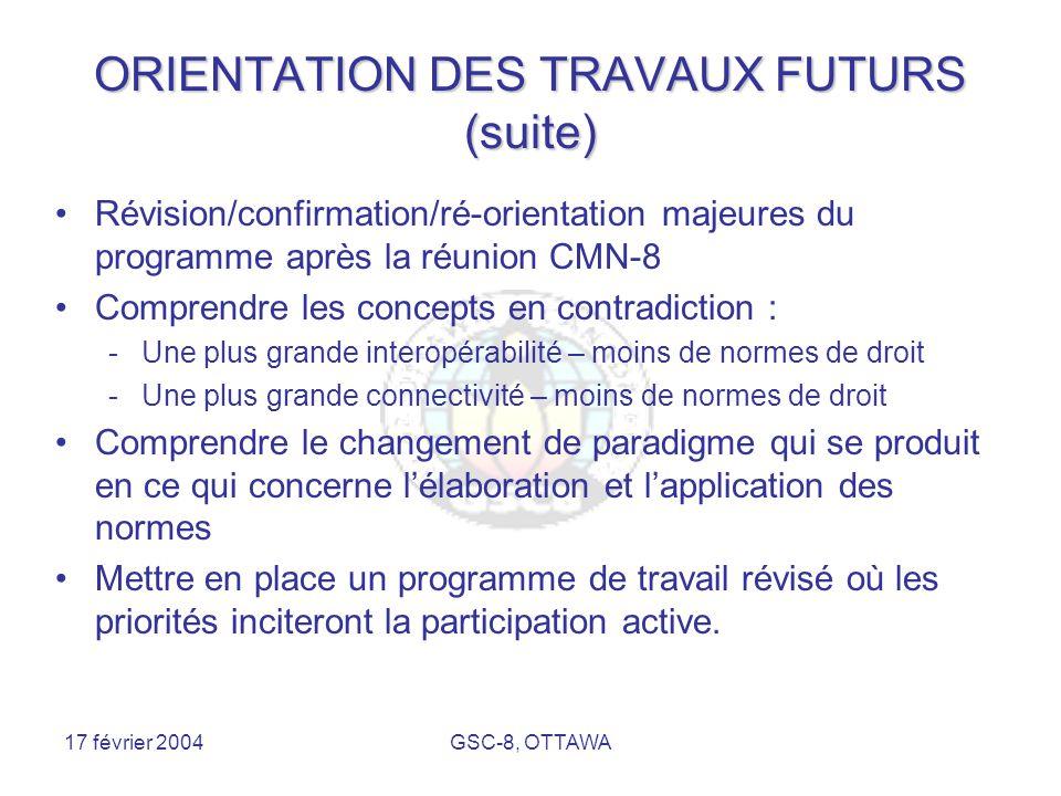 17 février 2004GSC-8, OTTAWA ORIENTATION DES TRAVAUX FUTURS (suite) Révision/confirmation/ré-orientation majeures du programme après la réunion CMN-8 Comprendre les concepts en contradiction : -Une plus grande interopérabilité – moins de normes de droit -Une plus grande connectivité – moins de normes de droit Comprendre le changement de paradigme qui se produit en ce qui concerne l'élaboration et l'application des normes Mettre en place un programme de travail révisé où les priorités inciteront la participation active.
