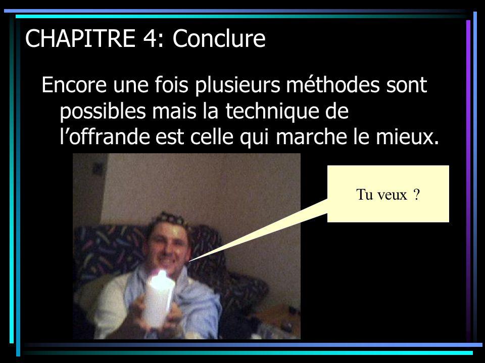 CHAPITRE 4: Conclure Encore une fois plusieurs méthodes sont possibles mais la technique de l'offrande est celle qui marche le mieux. Tu veux ?