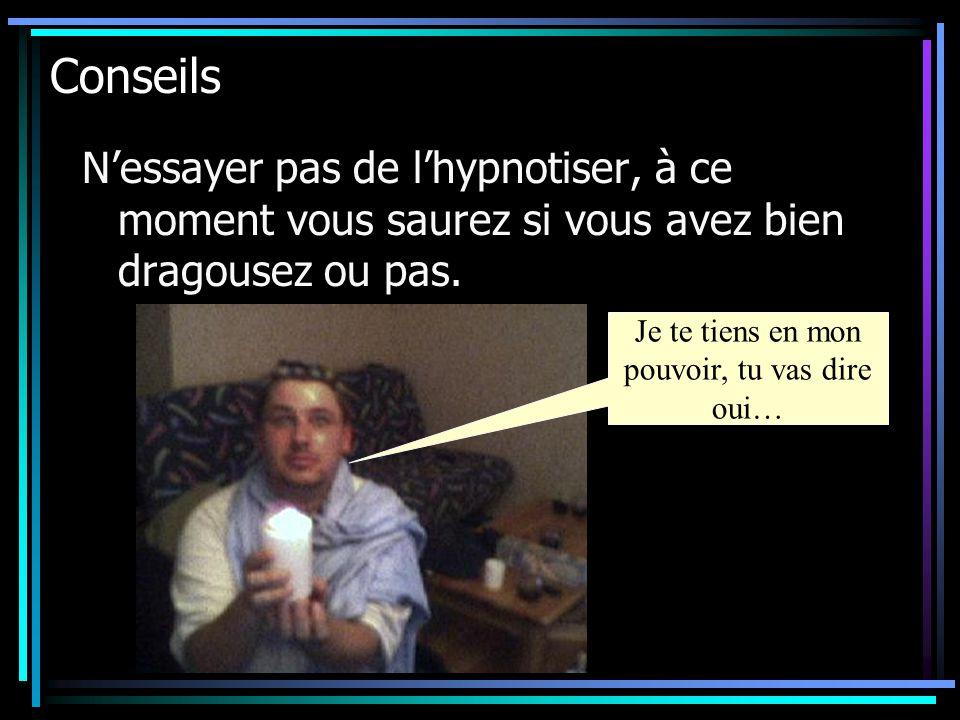 Conseils N'essayer pas de l'hypnotiser, à ce moment vous saurez si vous avez bien dragousez ou pas. Je te tiens en mon pouvoir, tu vas dire oui…