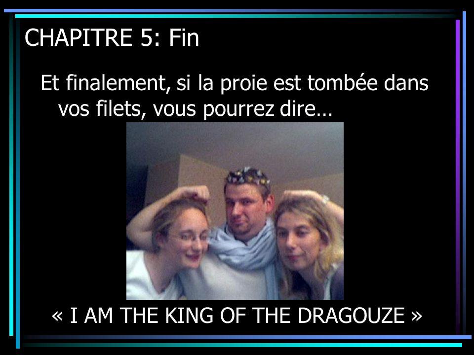 CHAPITRE 5: Fin Et finalement, si la proie est tombée dans vos filets, vous pourrez dire… « I AM THE KING OF THE DRAGOUZE »