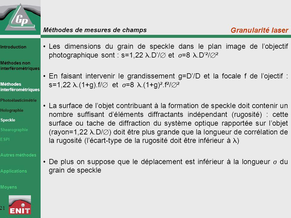 Méthodes de mesures de champs 21 Granularité laser Les dimensions du grain de speckle dans le plan image de l'objectif photographique sont : s=1,22.D'/  et  =8.D'²/  ² En faisant intervenir le grandissement g=D'/D et la focale f de l'ojectif : s=1,22.(1+g).f/  et  =8.(1+g)².f²/  ² La surface de l'objet contribuant à la formation de speckle doit contenir un nombre suffisant d'éléments diffractants indépendant (rugosité) : cette surface ou tache de diffraction du système optique rapportée sur l'objet (rayon=1,22.D/  ) doit être plus grande que la longueur de corrélation de la rugosité (l'écart-type de la rugosité doit être inférieur à ) De plus on suppose que le déplacement est inférieur à la longueur  du grain de speckle Introduction Méthodes non interférométriques Méthodes interférométriques Photoélasticimétrie Holographie Speckle Shearographie ESPI Autres méthodes Applications Moyens