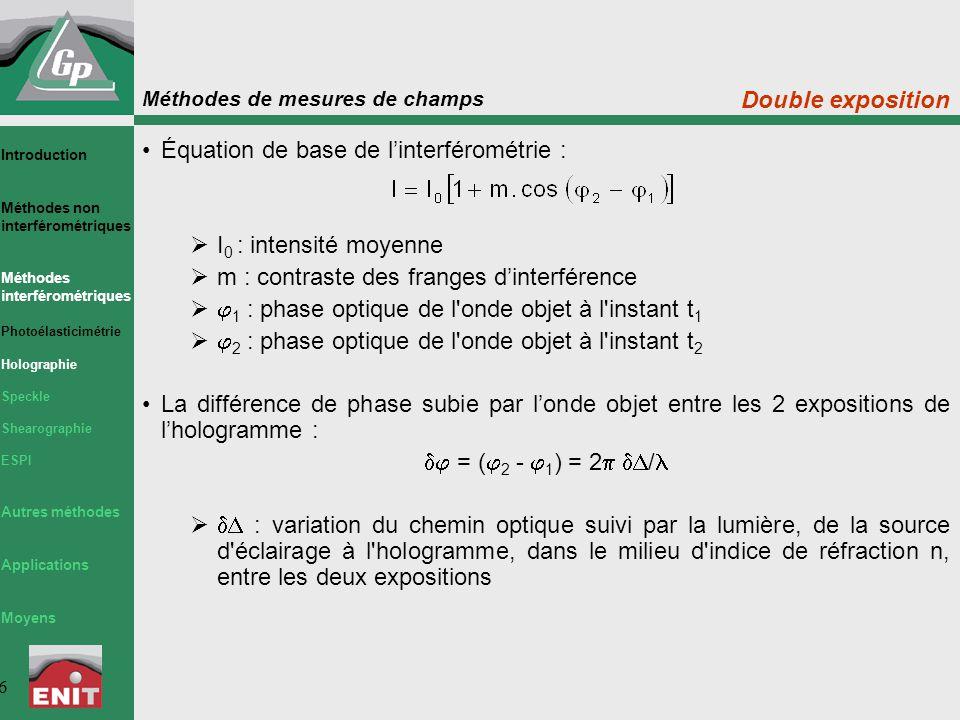 Méthodes de mesures de champs 6 Double exposition Équation de base de l'interférométrie :  I 0 : intensité moyenne  m : contraste des franges d'interférence   1 : phase optique de l onde objet à l instant t 1   2 : phase optique de l onde objet à l instant t 2 La différence de phase subie par l'onde objet entre les 2 expositions de l'hologramme :  = (  2 -  1 ) = 2   /   : variation du chemin optique suivi par la lumière, de la source d éclairage à l hologramme, dans le milieu d indice de réfraction n, entre les deux expositions Introduction Méthodes non interférométriques Méthodes interférométriques Photoélasticimétrie Holographie Speckle Shearographie ESPI Autres méthodes Applications Moyens