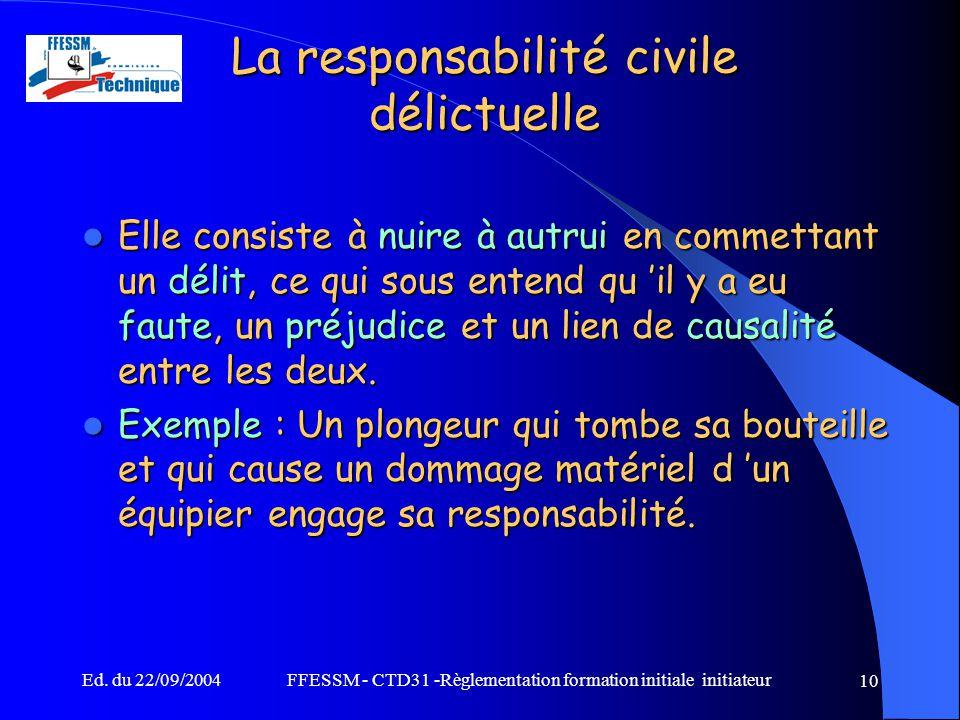 Ed. du 22/09/2004FFESSM - CTD31 -Règlementation formation initiale initiateur 10 La responsabilité civile délictuelle Elle consiste à nuire à autrui e