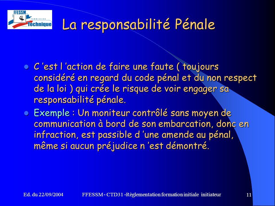 Ed. du 22/09/2004FFESSM - CTD31 -Règlementation formation initiale initiateur 11 La responsabilité Pénale C 'est l 'action de faire une faute ( toujou