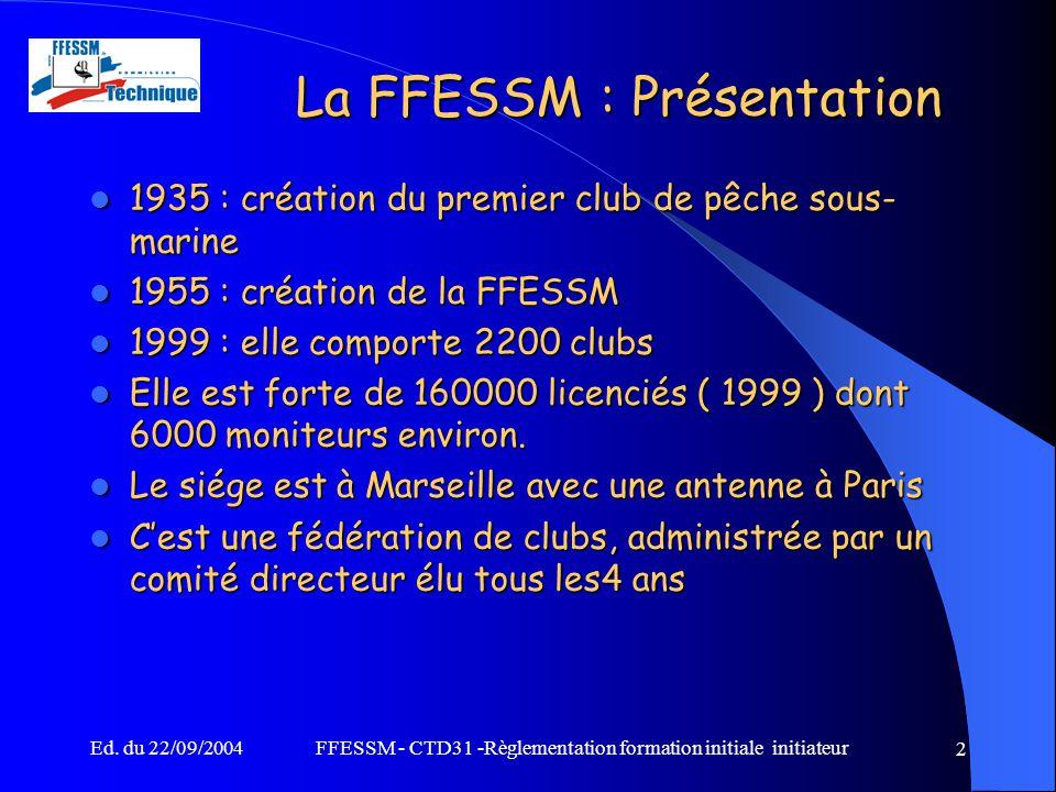 Ed. du 22/09/2004FFESSM - CTD31 -Règlementation formation initiale initiateur 2 La FFESSM : Présentation 1935 : création du premier club de pêche sous