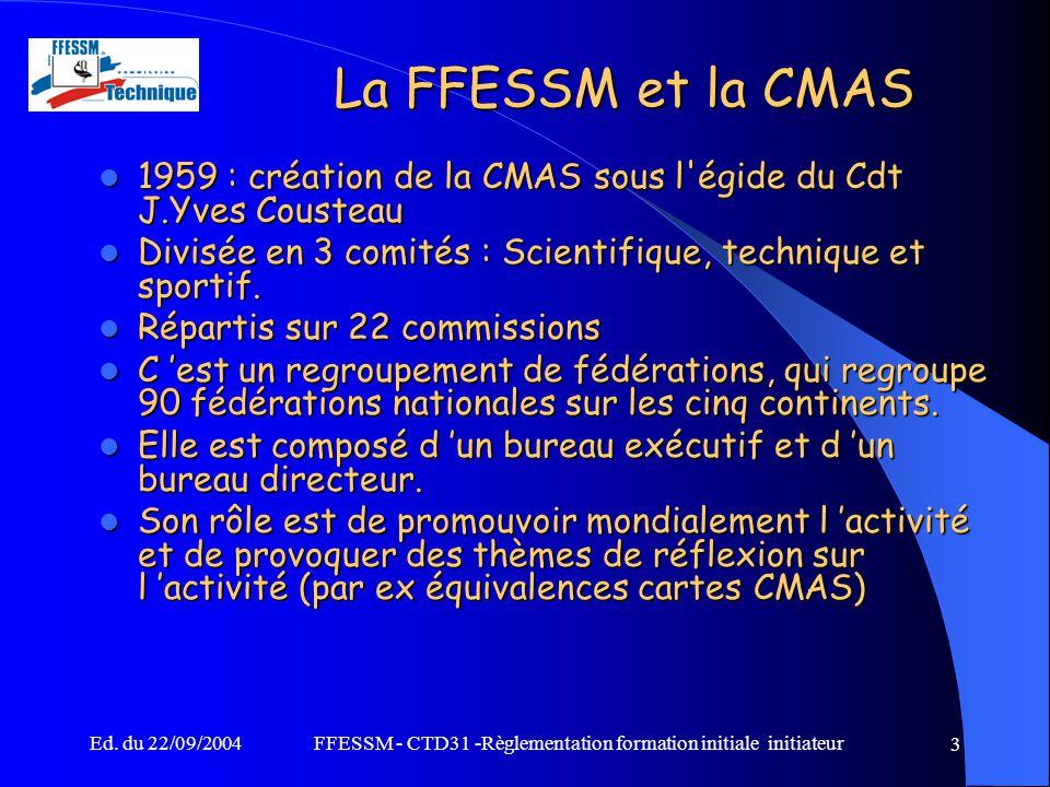 Ed. du 22/09/2004FFESSM - CTD31 -Règlementation formation initiale initiateur 3 La FFESSM et la CMAS 1959 : création de la CMAS sous l'égide du Cdt J.