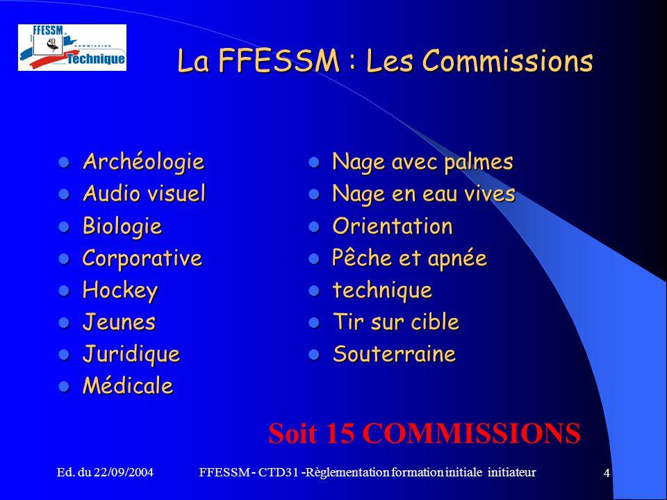Ed. du 22/09/2004FFESSM - CTD31 -Règlementation formation initiale initiateur 4 La FFESSM : Les Commissions Archéologie Archéologie Audio visuel Audio
