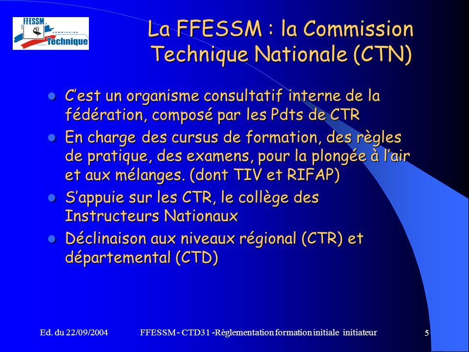 Ed. du 22/09/2004FFESSM - CTD31 -Règlementation formation initiale initiateur 5 La FFESSM : la Commission Technique Nationale (CTN) C'est un organisme