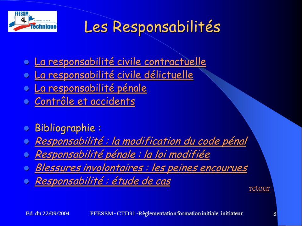 Ed. du 22/09/2004FFESSM - CTD31 -Règlementation formation initiale initiateur 8 Les Responsabilités La responsabilité civile contractuelle La responsa