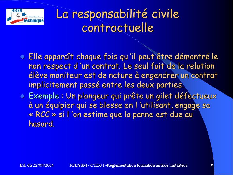Ed. du 22/09/2004FFESSM - CTD31 -Règlementation formation initiale initiateur 9 La responsabilité civile contractuelle Elle apparaît chaque fois qu 'i