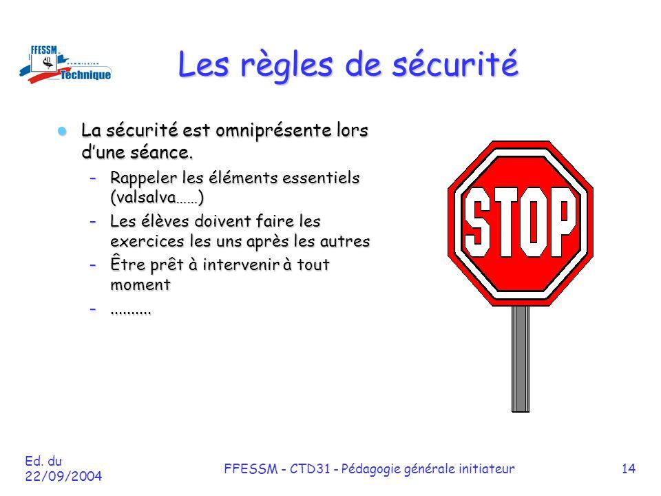 Ed. du 22/09/2004 FFESSM - CTD31 - Pédagogie générale initiateur14 Les règles de sécurité La sécurité est omniprésente lors d'une séance. La sécurité