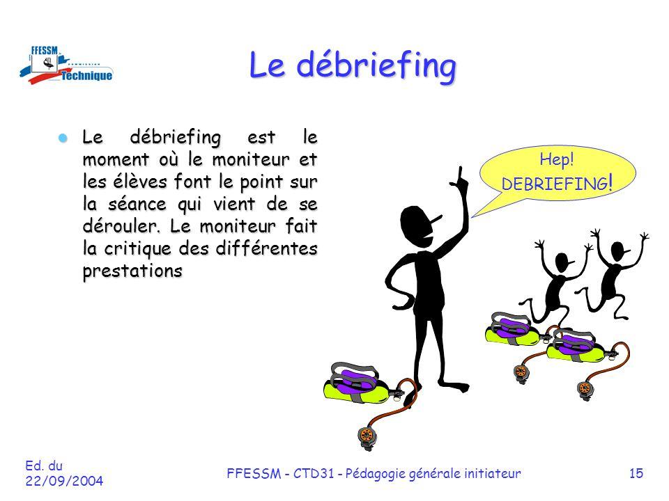 Ed. du 22/09/2004 FFESSM - CTD31 - Pédagogie générale initiateur15 Le débriefing Le débriefing est le moment où le moniteur et les élèves font le poin