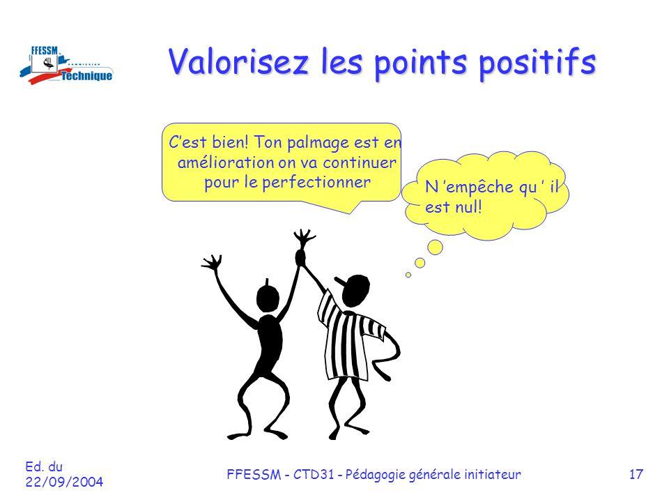 Ed. du 22/09/2004 FFESSM - CTD31 - Pédagogie générale initiateur17 Valorisez les points positifs C'est bien! Ton palmage est en amélioration on va con