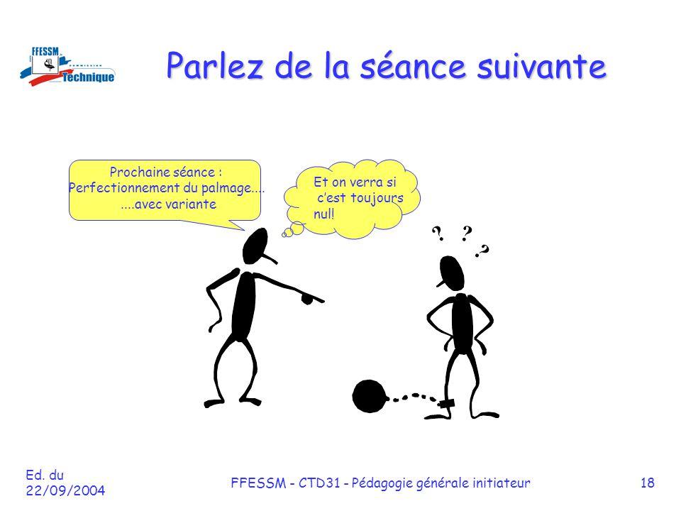 Ed. du 22/09/2004 FFESSM - CTD31 - Pédagogie générale initiateur18 Parlez de la séance suivante Prochaine séance : Perfectionnement du palmage........