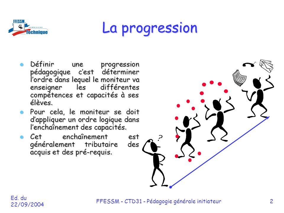 Ed. du 22/09/2004 FFESSM - CTD31 - Pédagogie générale initiateur2 La progression Définir une progression pédagogique c'est déterminer l'ordre dans leq