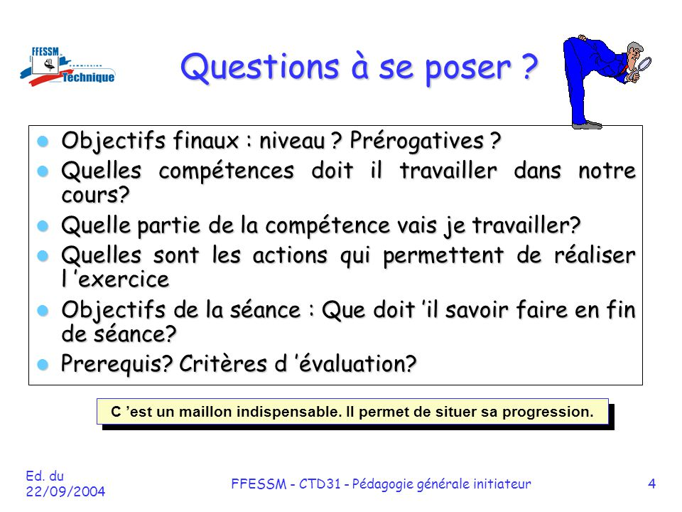 Ed. du 22/09/2004 FFESSM - CTD31 - Pédagogie générale initiateur4 Questions à se poser ? Objectifs finaux : niveau ? Prérogatives ? Objectifs finaux :