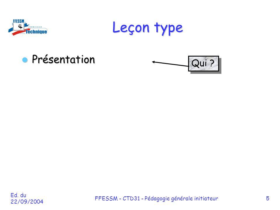Ed. du 22/09/2004 FFESSM - CTD31 - Pédagogie générale initiateur5 Leçon type Présentation Présentation Qui ?