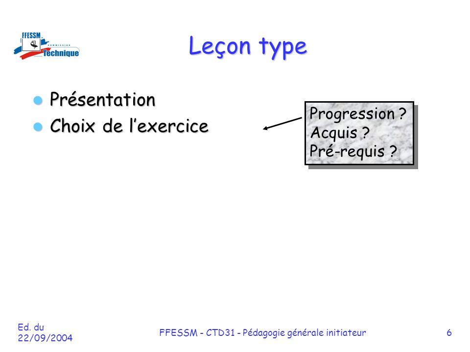 Ed. du 22/09/2004 FFESSM - CTD31 - Pédagogie générale initiateur6 Leçon type Présentation Présentation Choix de l'exercice Choix de l'exercice Progres