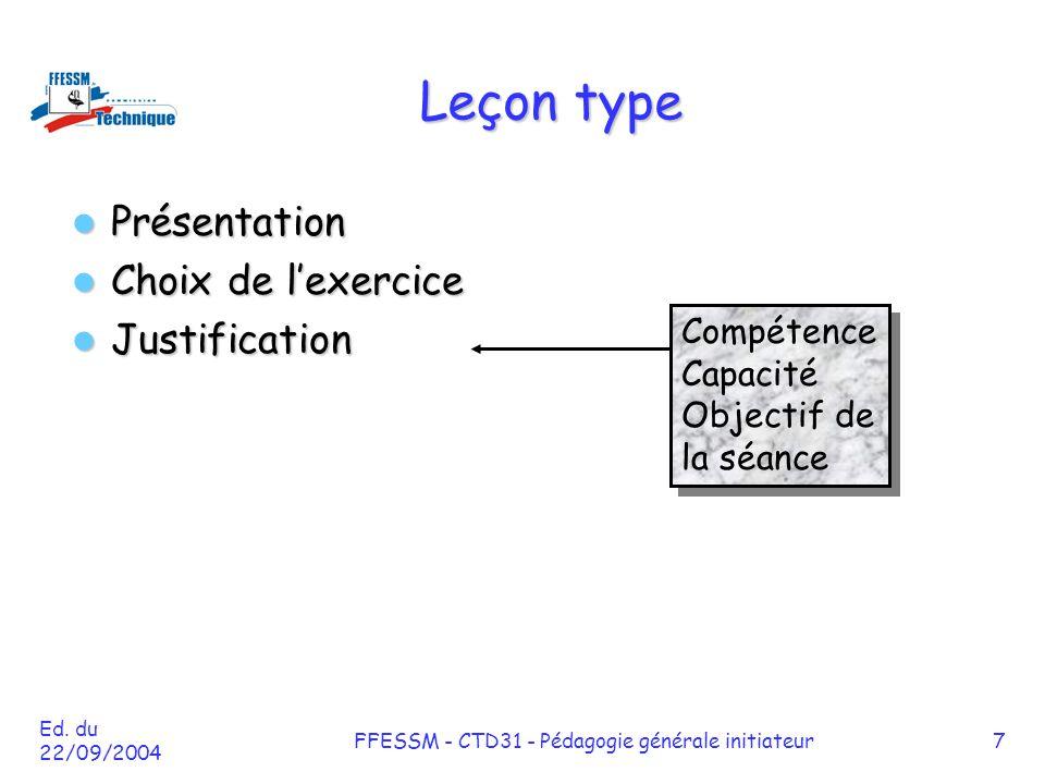 Ed. du 22/09/2004 FFESSM - CTD31 - Pédagogie générale initiateur7 Leçon type Présentation Présentation Choix de l'exercice Choix de l'exercice Justifi