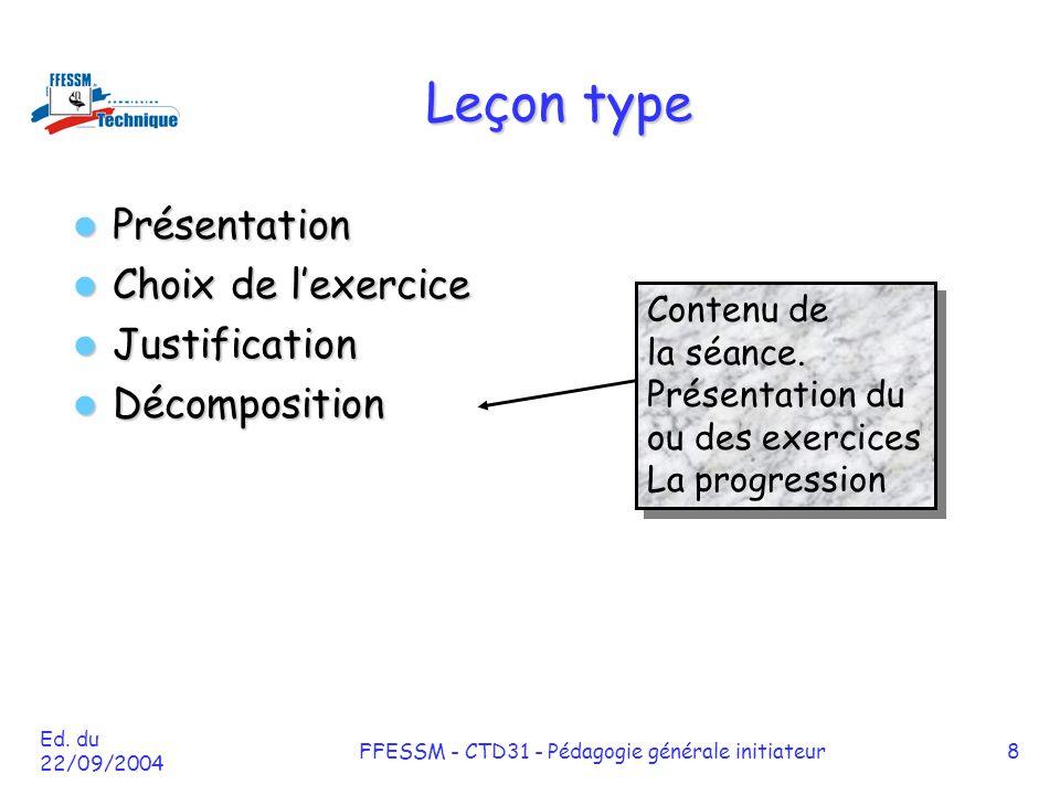 Ed. du 22/09/2004 FFESSM - CTD31 - Pédagogie générale initiateur8 Leçon type Présentation Présentation Choix de l'exercice Choix de l'exercice Justifi