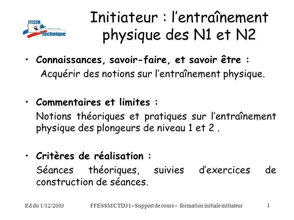 Ed du 1/12/2003FFESSM CTD31 - Support de cours - formation initiale initiateur 1 Initiateur : l'entraînement physique des N1 et N2 Connaissances, savoir-faire, et savoir être : Acquérir des notions sur l'entraînement physique.
