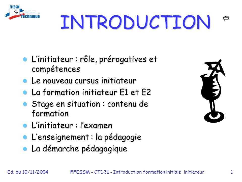 Ed. du 10/11/2004FFESSM - CTD31 - Introduction formation initiale initiateur1 INTRODUCTION  L'initiateur : rôle, prérogatives et compétences L'ini