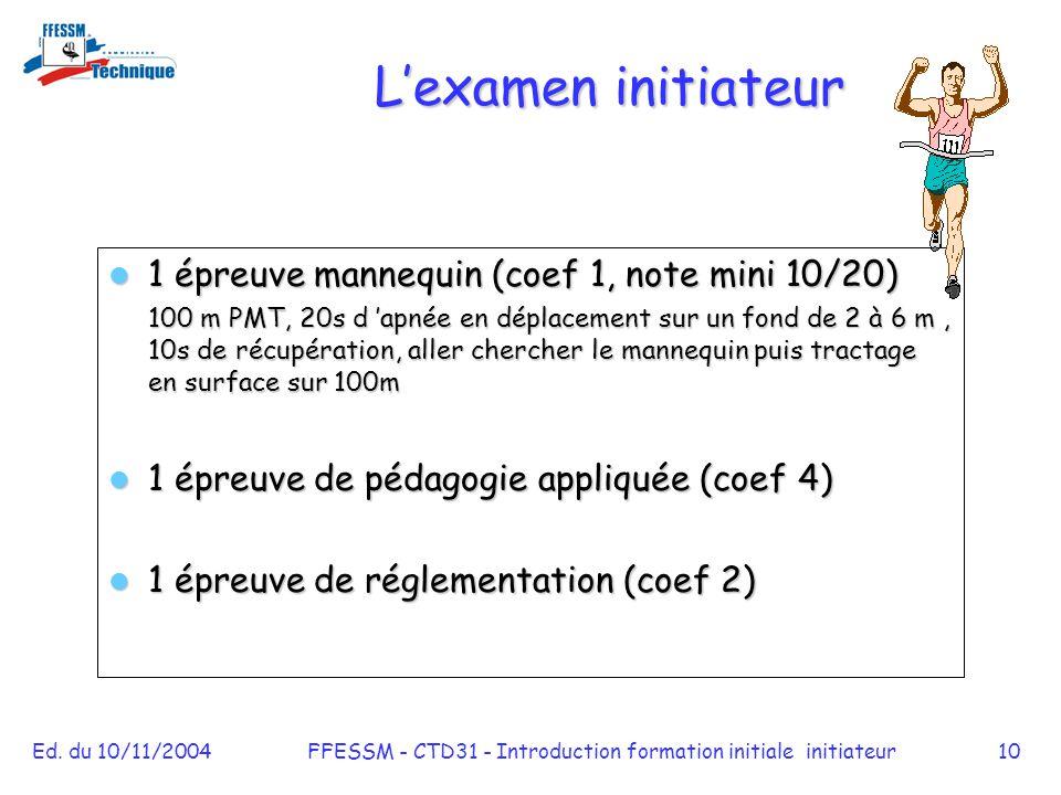 Ed. du 10/11/2004FFESSM - CTD31 - Introduction formation initiale initiateur10 L'examen initiateur 1 épreuve mannequin (coef 1, note mini 10/20) 1 épr