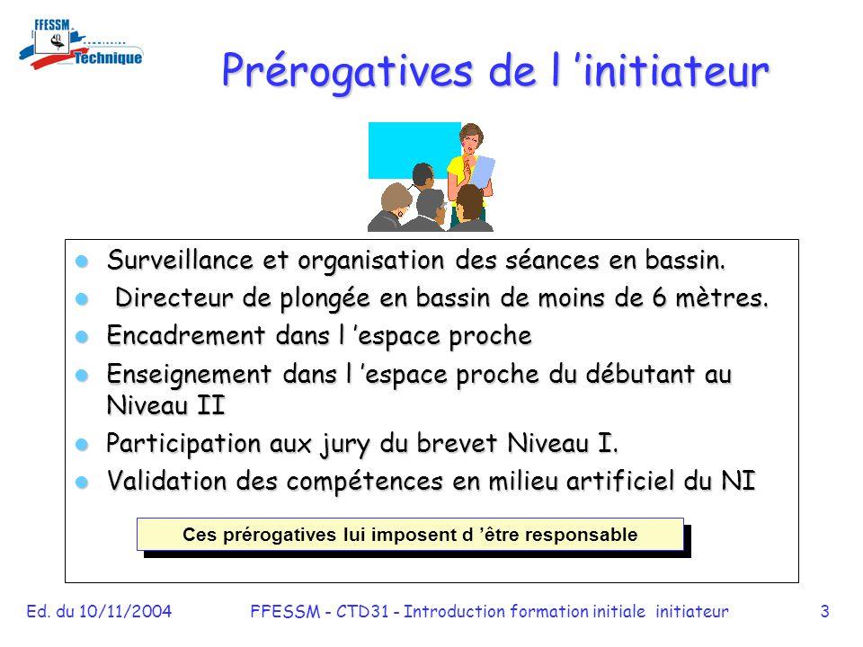 Ed. du 10/11/2004FFESSM - CTD31 - Introduction formation initiale initiateur3 Prérogatives de l 'initiateur Surveillance et organisation des séances e