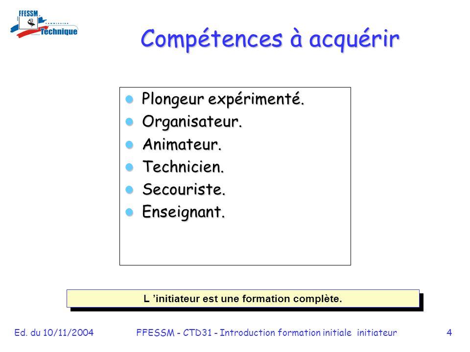 Ed. du 10/11/2004FFESSM - CTD31 - Introduction formation initiale initiateur4 Compétences à acquérir Plongeur expérimenté. Plongeur expérimenté. Organ