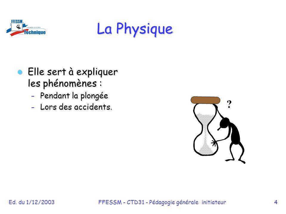 Ed. du 1/12/2003FFESSM - CTD31 - Pédagogie générale initiateur4 La Physique Elle sert à expliquer les phénomènes : Elle sert à expliquer les phénomène