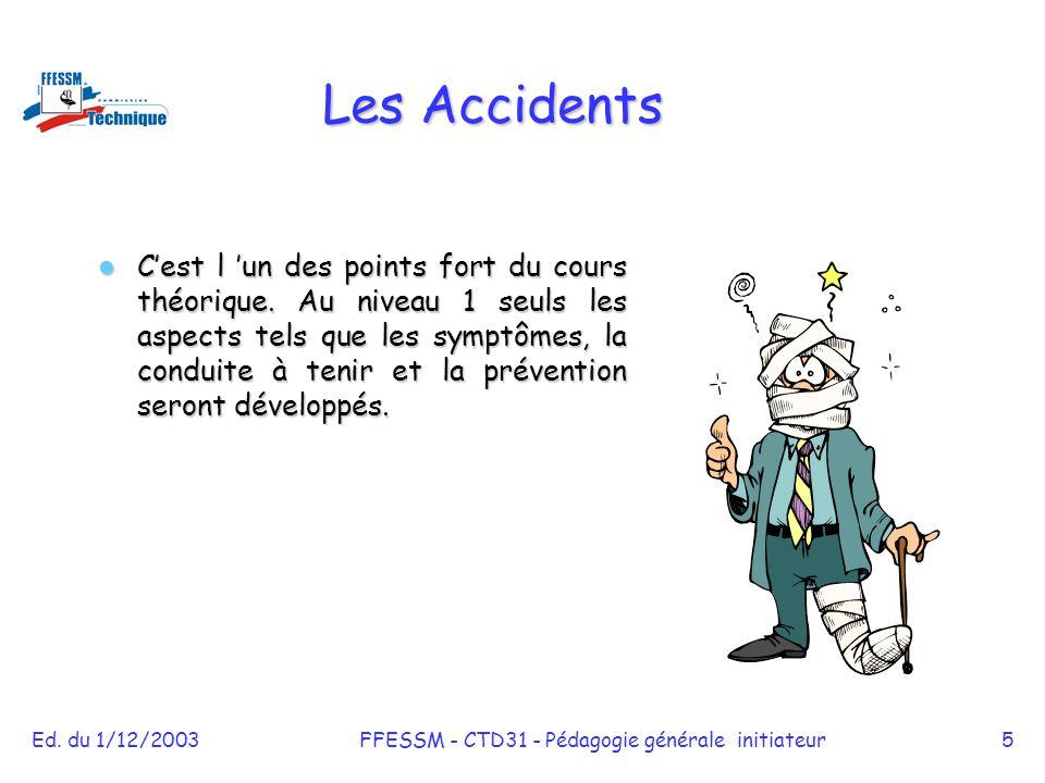 Ed. du 1/12/2003FFESSM - CTD31 - Pédagogie générale initiateur5 Les Accidents C'est l 'un des points fort du cours théorique. Au niveau 1 seuls les as