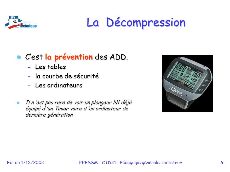 Ed. du 1/12/2003FFESSM - CTD31 - Pédagogie générale initiateur6 La Décompression C'est la prévention des ADD. C'est la prévention des ADD. – Les table