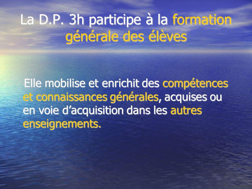 La D.P. 3h participe à la formation générale des élèves Elle mobilise et enrichit des compétences et connaissances générales, acquises ou en voie d'ac