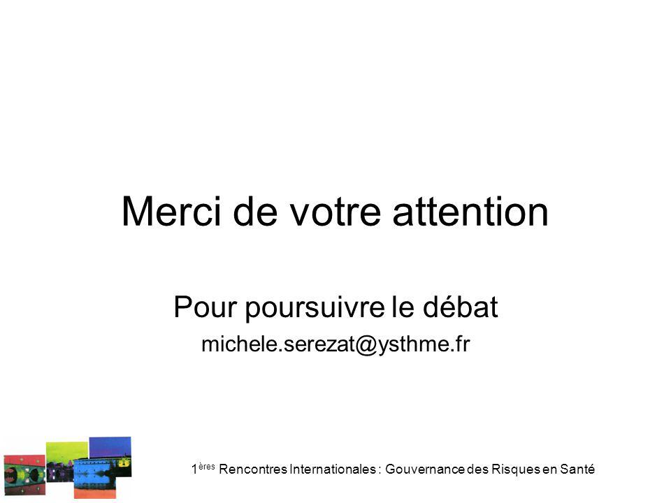 1 ères Rencontres Internationales : Gouvernance des Risques en Santé Merci de votre attention Pour poursuivre le débat michele.serezat@ysthme.fr