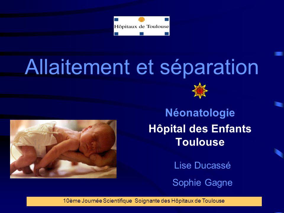 1 Allaitement et séparation Néonatologie Hôpital des Enfants Toulouse 10ème Journée Scientifique Soignante des Hôpitaux de Toulouse Lise Ducassé Sophi