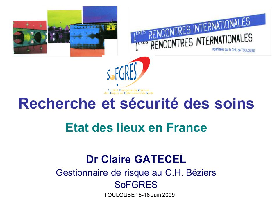 TOULOUSE 15-16 Juin 2009 Recherche et sécurité des soins Etat des lieux en France Dr Claire GATECEL Gestionnaire de risque au C.H.