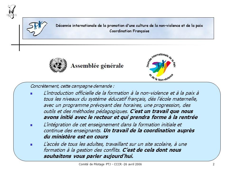 Comité de Pilotage PTJ - CCCR -26 avril 20062 Concrètement, cette campagne demande : L introduction officielle de la formation à la non-violence et à la paix à tous les niveaux du système éducatif français, dès l école maternelle, avec un programme prévoyant des horaires, une progression, des outils et des méthodes pédagogiques.