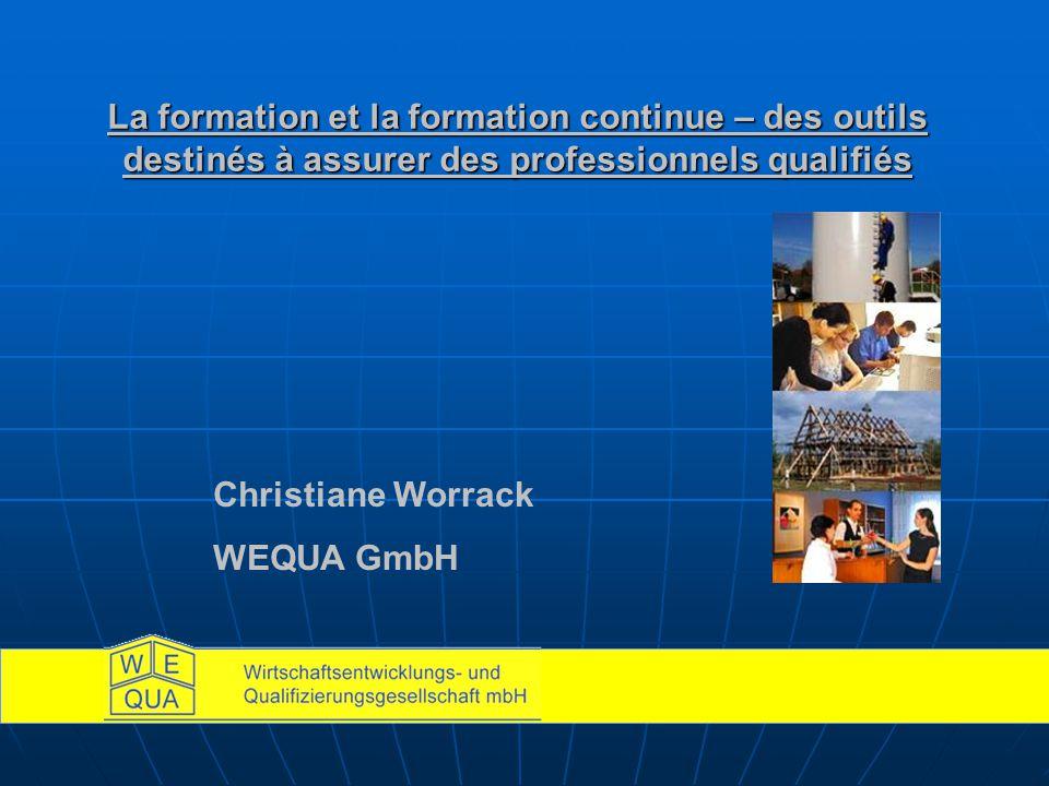 La formation et la formation continue – des outils destinés à assurer des professionnels qualifiés Christiane Worrack WEQUA GmbH